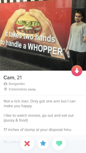 Food, Movies, and Pussy: ittakes two-hands  to handle a WHOPPER  Cam, 21  Songwriter  9 3 kilometres away  Not a rich man. Only got one arm but I can  make you happy.  l like to watch movies, go out and eat out  (pussy & food)  17 inches of stump at your disposal hmu  Mv anthe 17 inches of pleasure.
