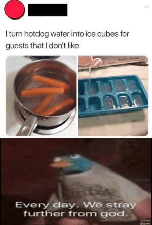 God, Water, and Dank Memes: Iturn hotdog water into ice cubes for  guests that I don't like  Buffet Range  Every day. We stray  further from god.  WShoda  deks Ew yucky