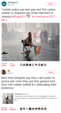 rubber bullets: ITV News  @itvnews  NEWS  Follow  Turkish police use tear gas and 'fire rubber  bullets' to disperse gay pride marchers in  Istanbul #Pride2017T įtv.com/news/2017-  06-2  Retweets Likes  2,341 2,439   Follow  @antxnyr  Next time straights say they want pride Im  gonna ask when they got tear gassed and  shot with rubber bullets for celebrating their  existence  ITV News. @itvnews  Turkish police use tear gas and 'fire rubber bullets to disperse  gay pride marchers in Istanbul #Pride2017V įtv.com/news/2017  06-2  Retweets Likes  30,536 55,544