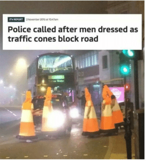 Meirl: ITV REPORT  2 November 2015 at 1047am  Police called after men dressed as  traffic cones block road  0 Meirl