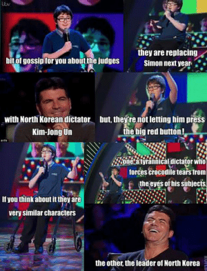 srsfunny:  Simon Cowell gets owned gracefully…http://srsfunny.tumblr.com/ : itv  they are replacing  bit of gossip for you about the judges  Simon next year  but, they re not letting him press  the big red button!  with North Korean dictator  Kim-Jong Un  eny  one a tyrannical dictator who  forces crocodile tears from  the eyes of his subjects.  If you think about it they are  very similar characters  the other, the leader of North Korea  RUFLB srsfunny:  Simon Cowell gets owned gracefully…http://srsfunny.tumblr.com/