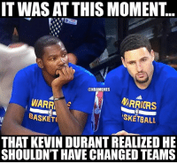 Kevin Durant, Nba, and Warriors: ITWAS AT THIS MOMENT.  @NBAMEMES  MARRIORS  WARRA  BASKET  ASKETBALL  THAT KEVIN DURANT REALIZED HE  SHOULDN'T HAVE CHANGED TEAMS KD went from one 3-1 team to another 3-1 team. #Warriors Nation #Thunder Nation