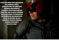 """Fire, Memes, and How To: Itwas Karl Urban who approached  the producers about  joining the film. He underwent  weapons and technical  training to learn how to operate  under fire, how to arrest criminals  and breach doors. He insisted on  performing his own motorcycle  stunts for the film. He also  undertook intensive physical  training to become a  beast of a man""""."""