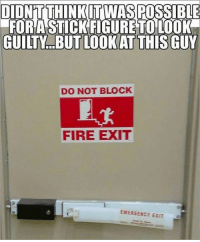 Fire, Funny, and Pictures: ITWAS PO  FORA STICKFIGURE TO LOOK  GUILTY...BUT LOOKAT THIS GUY  DO NOT BLOCK  FIRE EXIT  EMERGENCY EXIT 36 Pictures That Are Funny For Absolutely No Reason At All