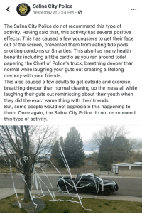 Friends, Police, and Smarties: ity Police  Yesterday at 3:14 PM  POLICE  The Salina City Police do not recommend this type of  activity. Having said that, this activity has several positive  effects. This has caused a few youngsters to get their face  out of the screen, prevented them from eating tide pods,  snorting condoms or Smarties. This also has many health  benefits including a little cardio as you ran around toilet  papering the Chief of Police's truck, breathing deeper than  normal while laughing your guts out creating a lifelong  memory with your friends.  This also caused a few adults to get outside and exercise,  breathing deeper than normal cleaning up the mess all while  laughing their guts out reminiscing about their youth when  they did the exact same thing with their friends.  But, some people would not appreciate this happening to  them. Once again, the Salina City Police do not recommend  this type of activity. <p>We do not recommend this kind of activity.</p>
