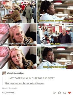 The treasure was the friends we made along the way: ITYOu re notasteak you dontbelong.here  'm just trying to hide from my ex-husband  Who, baldy?  Yes.  Honeyaistayasiongasiyouthke.  alone-intheshadows  I HAVE WAITED MY WHOLE LIFE FOR THIS GIFSET  #that meat lady was the real national treasure  Source: ksniasolo  833,152 notes The treasure was the friends we made along the way