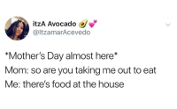 "itzA Avocado  @ltzamarAcevedo  ""Mother's Day almost here*  Mom: so are you taking me out to eat  Me: there's food at the house"