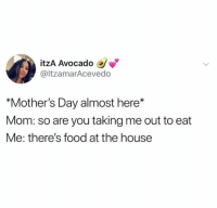 "Mother's Day: itzA Avocado  @ltzamarAcevedo  ""Mother's Day almost here*  Mom: so are you taking me out to eat  Me: there's food at the house"