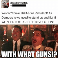 😂😂😂 WITH WHAT GUNS: itzBrittanybetch  We can't have TRUMP as President As  Democrats we need to stand up and fight!  WE NEED TO START THE REVOLUTION!  WITH WHAT GUNS! 😂😂😂 WITH WHAT GUNS