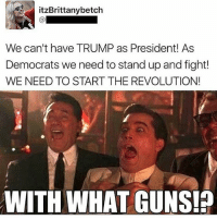 🤔🤔 PC: @keepamerica.usa 🔴www.TooSavageForDemocrats.com🔴 JOINT INSTAGRAM: @rightwingsavages Partners: 🇺🇸👍: @The_Typical_Liberal 🇺🇸💪@theunapologeticpatriot 🇺🇸 @DylansDailyShow 🇺🇸 @keepamerica.usa 🇺🇸@Raised_Right_ 🇺🇸@conservative.female 😈 @too_savage_for_liberals 🇺🇸 @Conservative.American DonaldTrump Trump 2A MakeAmericaGreatAgain Conservative Republican Liberal Democrat Ccw247 MAGA Politics LiberalLogic Savage TooSavageForDemocrats Instagram Merica America PresidentTrump Funny True SecondAmendment: itzBrittanybetch  We can't have TRUMP as President! As  Democrats we need to stand up and fight!  WE NEED TO START THE REVOLUTION!  WITH WHAT GUNS! 🤔🤔 PC: @keepamerica.usa 🔴www.TooSavageForDemocrats.com🔴 JOINT INSTAGRAM: @rightwingsavages Partners: 🇺🇸👍: @The_Typical_Liberal 🇺🇸💪@theunapologeticpatriot 🇺🇸 @DylansDailyShow 🇺🇸 @keepamerica.usa 🇺🇸@Raised_Right_ 🇺🇸@conservative.female 😈 @too_savage_for_liberals 🇺🇸 @Conservative.American DonaldTrump Trump 2A MakeAmericaGreatAgain Conservative Republican Liberal Democrat Ccw247 MAGA Politics LiberalLogic Savage TooSavageForDemocrats Instagram Merica America PresidentTrump Funny True SecondAmendment