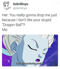 "The Grand-High Priest is so passive aggressive and I love it (Tag bae): itzkrillinyo  Caitkrillinyo  er: You really gonna drop me just  because don't like your stupid  ""Dragon Ball""?!  Me  Let me just say that it is  possible The Grand-High Priest is so passive aggressive and I love it (Tag bae)"
