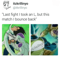"Fandom, Counting, and Bounce: itzkrillinyo  Gaitkrillinyo  Last fight I took an L, but this  match I bounce back"" ""Training every morning, by the night, I count power levels"" (Tag friends)"