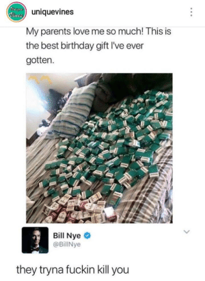 Bill Nye: iuevines  My parents love me so much! This is  the best birthday gift I've ever  gotten.  Bill Nye  @BillNye  they tryna fuckin kill you