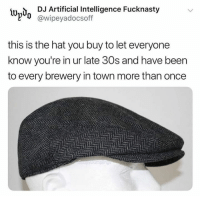 @wipeyadocsoff: İUn,  DJ Artificial Intelligence Fucknasty  @wipeyadocsoff  this is the hat you buy to let everyone  know you're in ur late 30s and have beern  to every brewery in town more than oncee @wipeyadocsoff