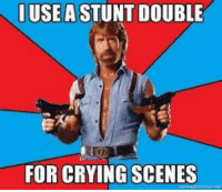 Chuck Norris, Crying, and Funny: IUSE A STUNT DOUBLE  FOR CRYING SCENES