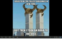 Too far but so damn funny hahahaha: IUSED TO BE THE TALLEST BUILDINGS IN  NEW YORK  BUT THEN I TOOK AN ARABTO  THE KNEE  8:06 PM Too far but so damn funny hahahaha