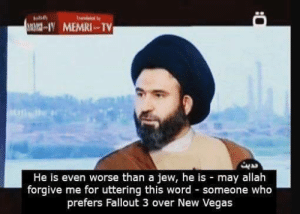 me irl: IV MEMRI TV  He is even worse than a jew, he is may allah  forgive me for uttering this word someone who  prefers Fallout 3 over New Vegas me irl