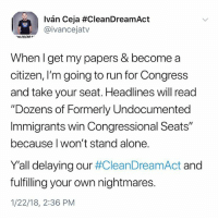 "Being Alone, Memes, and Run: Ivan Ceja #CleanDreamAct  @ivancejatv  When I get my papers & become a  citizen, I'm going to run for Congress  and take your seat. Headlines will read  Dozens of Formerly Undocumented  Immigrants win Congressional Seats""  because l won't stand alone.  Yall delaying our #CleanDreamAct and  fulfilling your own nightmares.  1/22/18, 2:36 PM Repost @IvanCejatv: ""Y'all just wait - Iván Ceja for Congress 20 _ _ It has a ring to it. Take that for an ""assurance"" . . CleanDreamAct TrumpShutdown immigration Congress governmentshutdown"