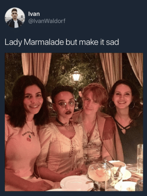 Sad, Baby, and Fka Twigs: Ivan  @lvanWaldorf  Lady Marmalade but make it sad Marina: lady marrerrrmalade Fka twigs: *cockroach legs tapping violently then softly on microphone* Florence: *yodeling helicopter noise to an orchestral backdrop* Lana: itchy baby doohdooh tata! Way-dee mah-mah-lahd .on da Hollywood sign  *bwink* *bwink*