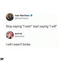 "Will, Ivan, and Stop: Ivan Martinez  @imartinezp  Stop saying ""l wish"" start saying ""I will""  @avstino  I will I wasn't broke  SP 😂"
