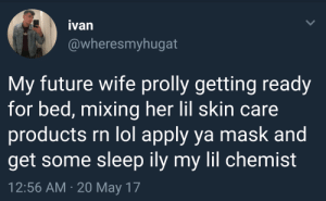 """Future, Lmao, and Lol: ivan  @wheresmyhugat  My future wife prolly getting ready  for bed, mixing her lil skin care  roducts rn lol apply ya mask and  get some sleep ily my lil chemist  12:56 AM 20 May 17 king-mx:  lmao""""my lil chemist"""""""