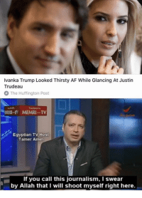 "Af, Future, and Memes: Ivanka Trump Looked Thirsty AF While Glancing At Justin  Trudeau  The Huffington Post  Egyptian TV Host  Tamer Amin  If you call this journalism, I swear  by Allah that I will shoot myself right here. <p>Could &ldquo;If you call this journalism&rdquo; memes become viable in the future? via /r/MemeEconomy <a href=""http://ift.tt/2r3fAkt"">http://ift.tt/2r3fAkt</a></p>"
