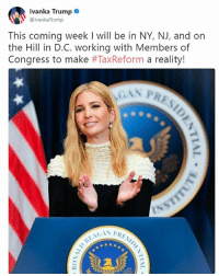 Earlier today, Ivanka Trump announced that this coming week, she'd make a big push for tax reform.: Ivanka Trump .  @lvanka Trump  This coming week I will be in NY, NJ, and on  the Hill in D.C. working with Members of  Congress to make #TaxReform a reality! Earlier today, Ivanka Trump announced that this coming week, she'd make a big push for tax reform.