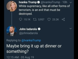 Forms: Ivanka Trump @lvankaTrump 10h  White supremacy, like all other forms of  terrorism, is an evil that must be  destroyed  15.1K 3,957  23.2K  John ladarola  @johniadarola  NET  Replying to @lvankaTrump  Maybe bring it up at dinner or  something?  12:15 AM 05 Aug 19