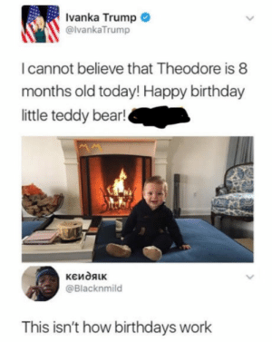 laughoutloud-club:  At least you tried: Ivanka Trump  @lvankaTrump  I cannot believe that Theodore is 8  months old today! Happy birthday  little teddy bear!  @Blacknmild  This isn't how birthdays work laughoutloud-club:  At least you tried