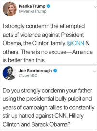 America, cnn.com, and Family: Ivanka Trump  @lvankaTrump  I strongly condemn the attempted  acts of violence against President  Obama, the Clinton family, @CNN &  others. There is no excuse-America  is better than this.  Joe Scarborough  @JoeNBO  Do you strongly condemn your father  using the presidential bully pulpit and  years of campaign rallies to constantly  stir up hatred against CNN, Hillary  Clinton and Barack Obama?