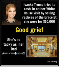 Tacky [LK]: Ivanka Trump tried to  cash-in on her White  House visit by selling  replicas of the bracelet  she wore for $10,000  Good grief  She's as  tacky as her  Dad  AMERICAN NEWSX  Laura C Keeling Tacky [LK]