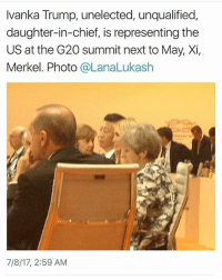 Seriously?? I mean it's not even a surprise anymore but the blatant nepotism is getting so out of hand.: Ivanka Trump, unelected, unqualified  daughter-in-chief, is representing the  US at the G20 summit next to May, Xi,  Merkel. Photo @LanaLukash  7/8/17, 2:59 AM Seriously?? I mean it's not even a surprise anymore but the blatant nepotism is getting so out of hand.
