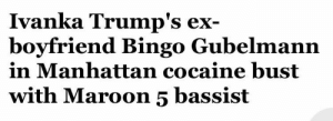 Music, Target, and Tumblr: Ivanka Trump's ex  boyfriend Bingo Gubelmann  in Manhattan cocaine bust  with Maroon 5 bassist pleasant-canadians-music: buddyblanc:  redpotions:  maxistentialist: Every word in this headline is funnier than the one before it.  a worthy rival