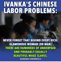 There has to be a better way: IVANKA'S CHINESE  LABOR PROBLEMS  NEVER FORGET THAT BEHIND EVERY RICH  GLAMOROUS WOMAN (OR MAN)  THERE ARE HUNDREDS OF UNDERPAID  AND PROBABLY EQUALLY  BEAUTIFUL WAGE SLAVES  BARBARA EHRENREICH There has to be a better way