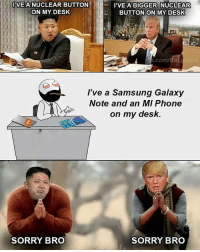 Be Like, Meme, and Memes: I'VE A NUCLEAR BUTTON  ON MY DESK  I'VE A BIGGER NUCLEAR  BUTTON ON MY DESK  com/Be  I've a Samsung Galaxy  Note and an MI Phone  on my desk.  SORRY BRO  SORRY BRO Twitter: BLB247 Snapchat : BELIKEBRO.COM belikebro sarcasm meme Follow @be.like.bro