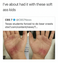 Ass, Memes, and News: I've about had it with these soft  ass kids  CBS 7 @CBS7News  Texas students forced to do bear crawls  cbs7.com/content/news/T. @Texas L