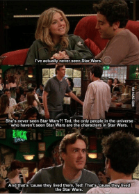 Marshall 😂: I've actually never seen Star Wars.  She's never seen Star Wars?! Ted, the only people in the universe  who haven't seen Star Wars are the characters in Star Wars.  And that's 'cause they lived them, Ted! That's cause they lived  the Star Wars. Marshall 😂