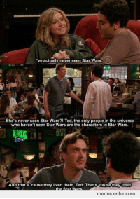 """""""She's never seen Star Wars?"""": I've actually never seen Star Wars.  She's never seen Star Wars?! Ted, the only people in the universe  who haven't seen Star Wars are the characters in Star Wars.  And that's 'cause they lived them, Ted! That's cause they lived  memecenter.com """"She's never seen Star Wars?"""""""