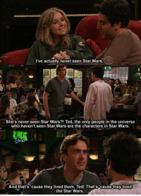 http://t.co/MLUq9K0GYE: I've actually never seen Star Wars  She's never seen Star Wars?! Ted, the only people in the universe  who haven't seen Star Wars are the characters in Star Wars.  And that's 'cause they lived them, Ted! That's cause they lived  the Star Wars. http://t.co/MLUq9K0GYE