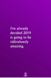 Amazing: I've already  decided 2019  is going to be  ridiculously  amazing.