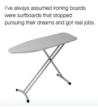 ·: I've always assumed ironing boards  were surfboards that stopped  pursuing their dreams and got real jobs ·
