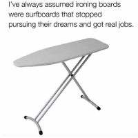 Don't grow up guys 😩: I've always assumed ironing boards  were surfboards that stopped  pursuing their dreams and got real jobs. Don't grow up guys 😩