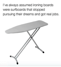 Don't let your life be boarding.: I've always assumed ironing boards  were surfboards that stopped  pursuing their dreams and got real jobs Don't let your life be boarding.