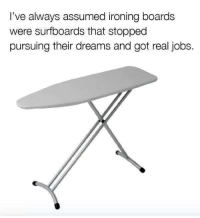 ironing board: I've always assumed ironing boards  were surfboards that stopped  pursuing their dreams and got real jobs.