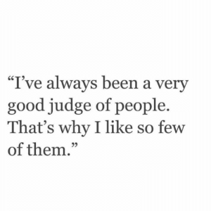 """Good, Been, and Judge: """"I've always been a very  good judge of people.  That's why I like so few  of them.""""  95"""