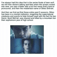 how about no😭: Ive always had this idea that in the series finale of teen wolf,  we will hear doctors talking and then when the screen comes  into view, you see a folder with a full first name that's hard to  pronounce, and then the middle/last name of Stiles Stilinski.  And then we find out that these entire past 5 seasons, Stiles  has been in a mental institution, imagining the supernatural  creatures and events to help himself cope with the fact his bes  friend, Scott McCall, was mauled and killed by a mountain lion  their sophomore year of high school how about no😭