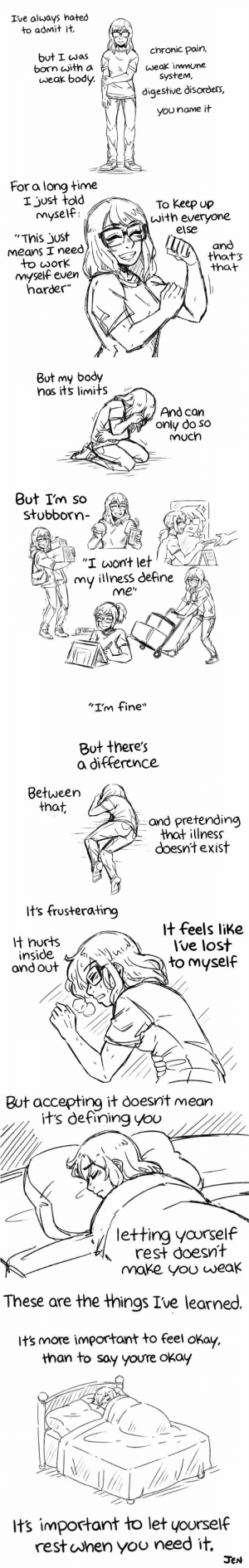 """Tbh, Tumblr, and Twitter: Ive always hated  to admit it,  but I cwaschronic pain,  weak immune  born with a  weak body.  system,  digestive disorders,  You name it  For a long time  I just told  myself  To keep up  with everyone  and  that  else  '""""This just  Means I need  のthats  dork  nmyself even  harder""""   But my body  nos its limits  And can  only do so  Much  Out Im so  stobbor""""  C,  upu  THE  """"I wont let  my illness define  me""""  3:00  """"I'm fine""""   But there's  a difference  Between  that,  and pretending  that illness  doesnt exist  Its frusterating  it feels like  lt hurts  inside  ond out  Ive lost  to myself  1   But accepting it doesnit mean  its defining you  letting yovrself  rest doesnt  make yoo weak  These are the things Ive learned.  its more important to feel okay.  than to say youre okay  its important to let yourself  rest uJhen yoo need it,  JEN heauxkagei:  makingmyinvisiblevisible:  gleamsocial: A reminder to myself and others: It's important to let yourself rest when you need it 💙  This is so important 💜   I really needed to hear this tbh"""
