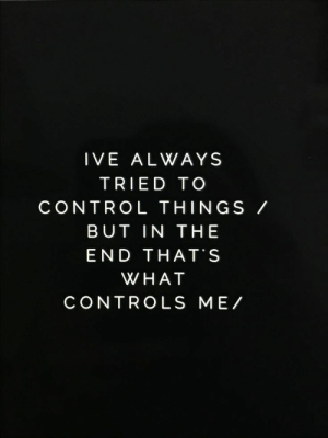 Control, What, and In the End: IVE ALWAYS  TRIED TO  CONTROL THINGS /  BUT IN THE  END THAT'S  WHAT  CONTROLS ME/