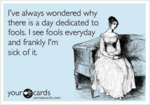 So true...: I've always wondered why  there is a day dedicated to  fools. I see fools everyday  and frankly I'm  sick of it.  your  e cards  someecards.com So true...