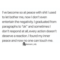 "Funny, Memes, and Shit: I've become so at peace with shit l used  to let bother me, now I don't even  entertain the negativity. I graduated from  paragraphs to ""ok"" and sometimes l  don't respond at all, every action doesn""t  deserve a reaction. I found my inner  peace and now no one can touch me.  @sarcasm_only SarcasmOnly"